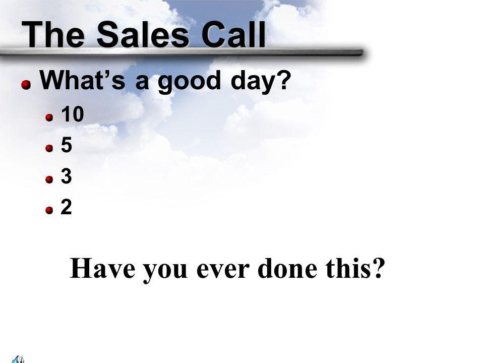 The Sales Call What's a good day Have you ever done this