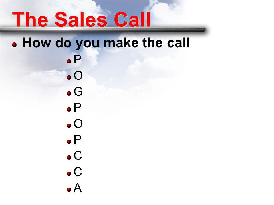 The Sales Call How do you make the call P O G C A