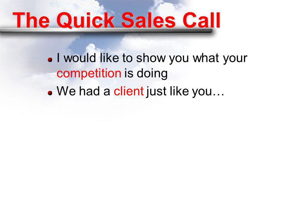 The Quick Sales Call I would like to show you what your competition is doing.