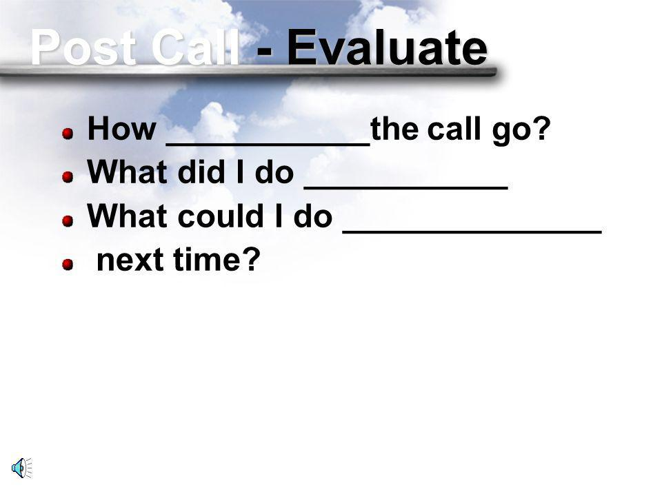Post Call - Evaluate How ___________the call go