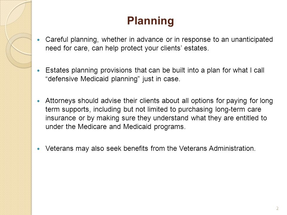 Planning Careful planning, whether in advance or in response to an unanticipated need for care, can help protect your clients' estates.