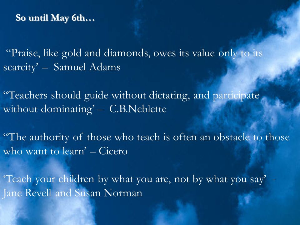 So until May 6th… Praise, like gold and diamonds, owes its value only to its scarcity' – Samuel Adams.