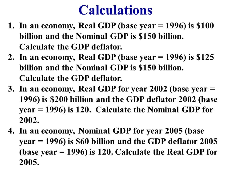 CalculationsIn an economy, Real GDP (base year = 1996) is $100 billion and the Nominal GDP is $150 billion. Calculate the GDP deflator.