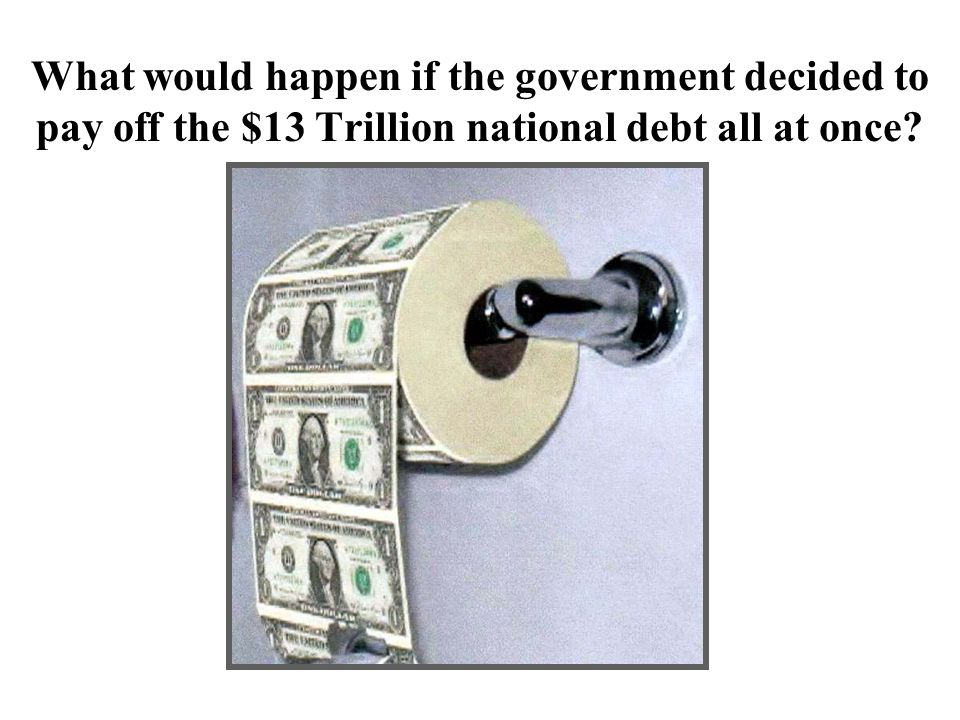 What would happen if the government decided to pay off the $13 Trillion national debt all at once