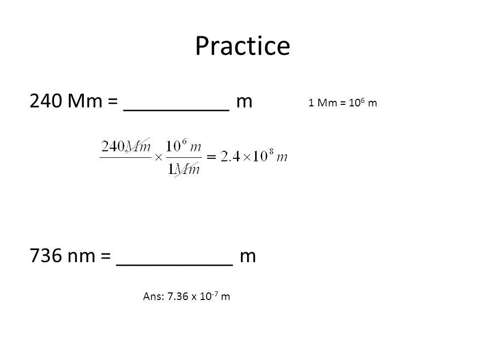 Practice 240 Mm = __________ m 736 nm = ___________ m 1 Mm = 106 m