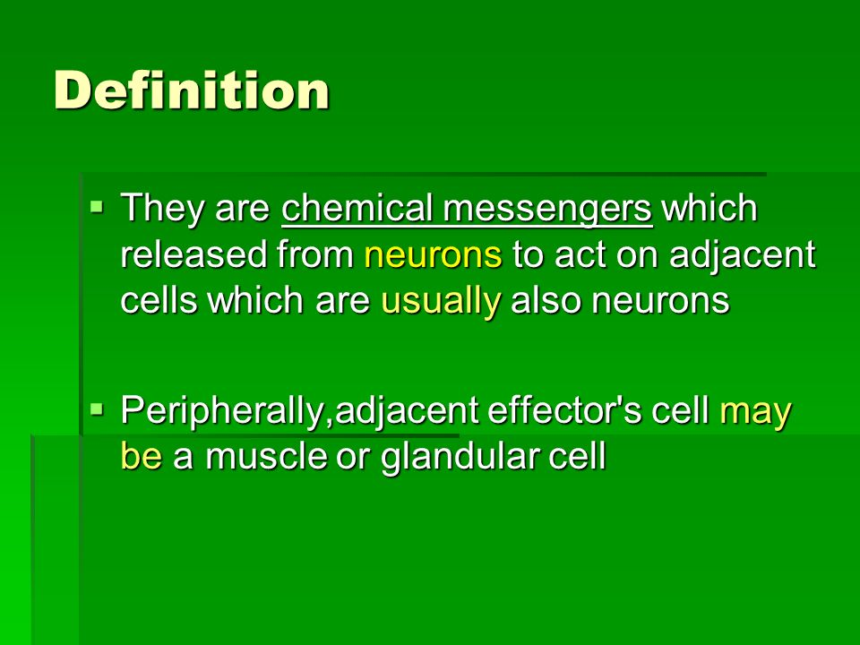 Definition They are chemical messengers which released from neurons to act on adjacent cells which are usually also neurons.
