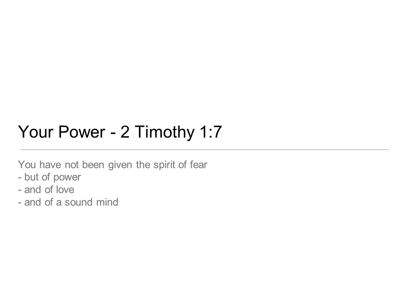 Your Power - 2 Timothy 1:7 You have not been given the spirit of fear