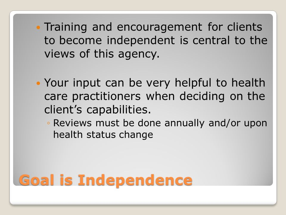 Training and encouragement for clients to become independent is central to the views of this agency.