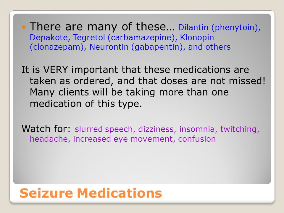 There are many of these… Dilantin (phenytoin), Depakote, Tegretol (carbamazepine), Klonopin (clonazepam), Neurontin (gabapentin), and others