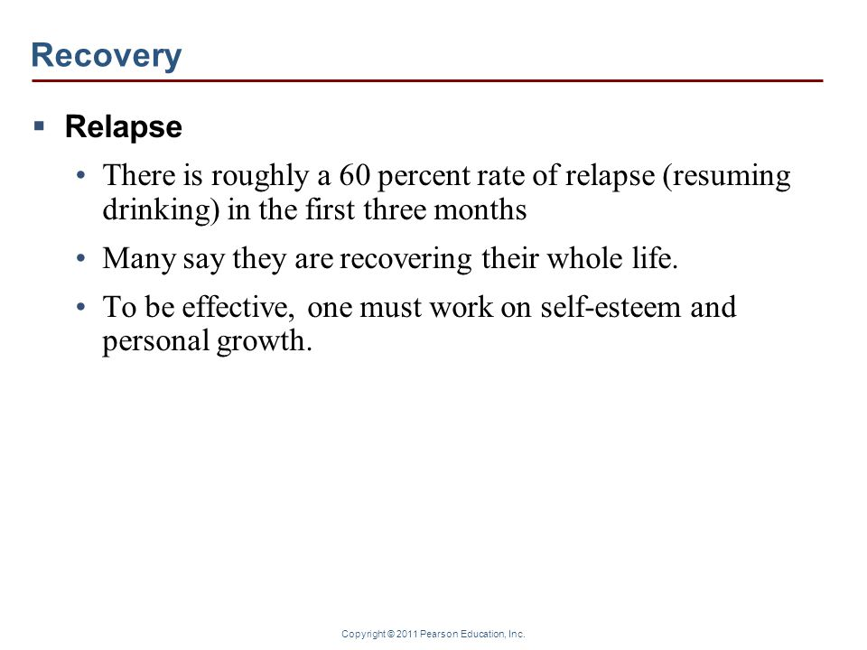 RecoveryRelapse. There is roughly a 60 percent rate of relapse (resuming drinking) in the first three months.