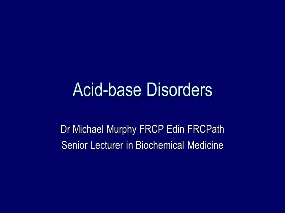 Acid-base Disorders Dr Michael Murphy FRCP Edin FRCPath