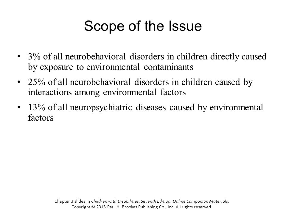 Scope of the Issue 3% of all neurobehavioral disorders in children directly caused by exposure to environmental contaminants.