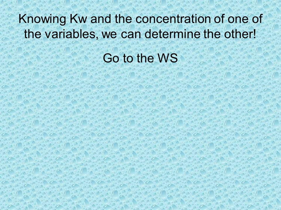 Knowing Kw and the concentration of one of the variables, we can determine the other!
