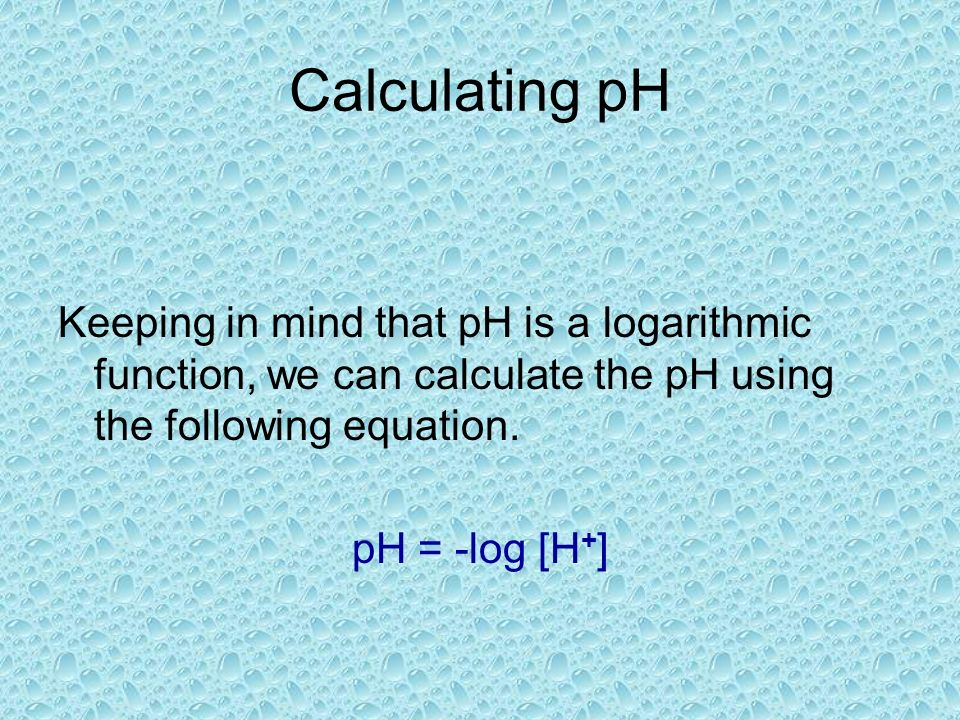 Calculating pH Keeping in mind that pH is a logarithmic function, we can calculate the pH using the following equation.