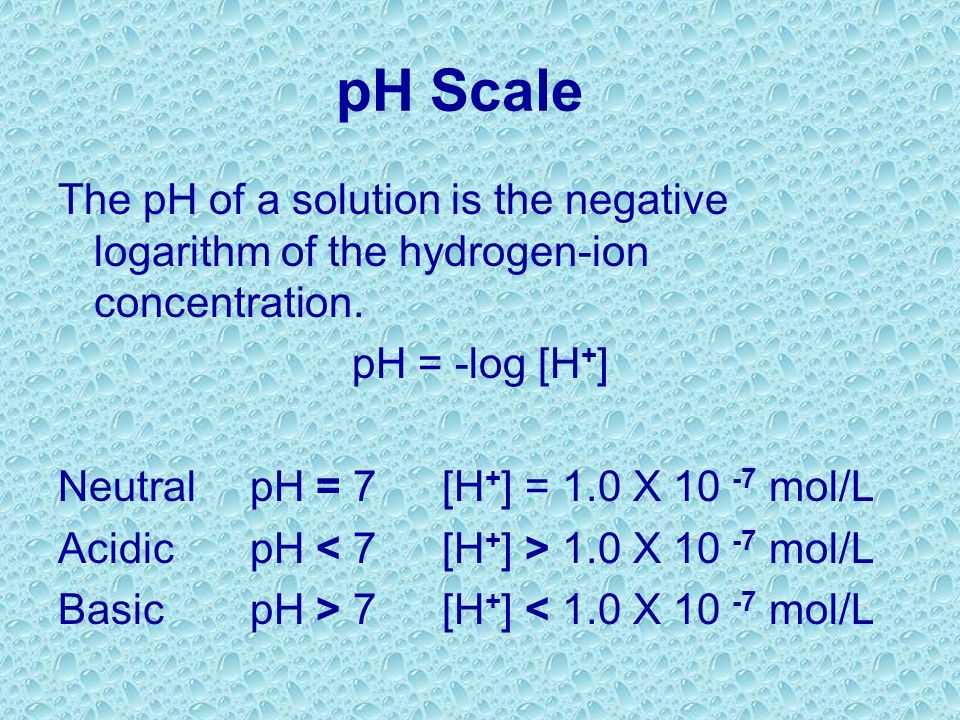 pH Scale The pH of a solution is the negative logarithm of the hydrogen-ion concentration. pH = -log [H+]