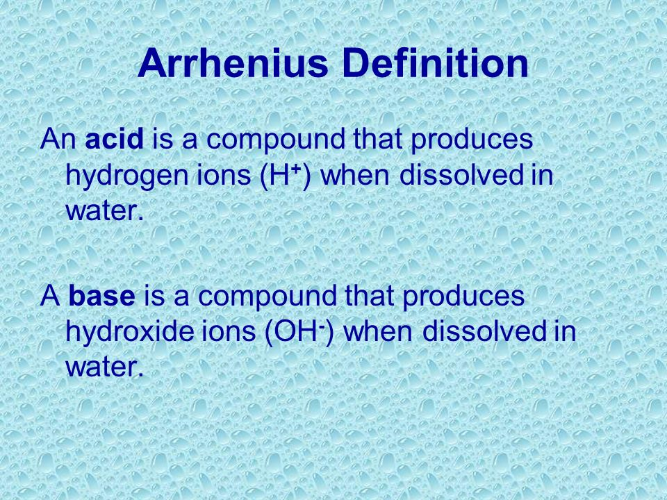 Arrhenius Definition An acid is a compound that produces hydrogen ions (H+) when dissolved in water.