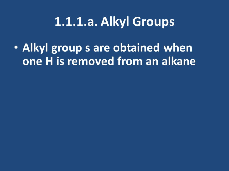 1.1.1.a. Alkyl Groups Alkyl group s are obtained when one H is removed from an alkane