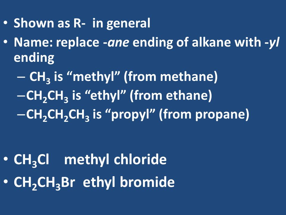 CH3Cl methyl chloride CH2CH3Br ethyl bromide Shown as R- in general