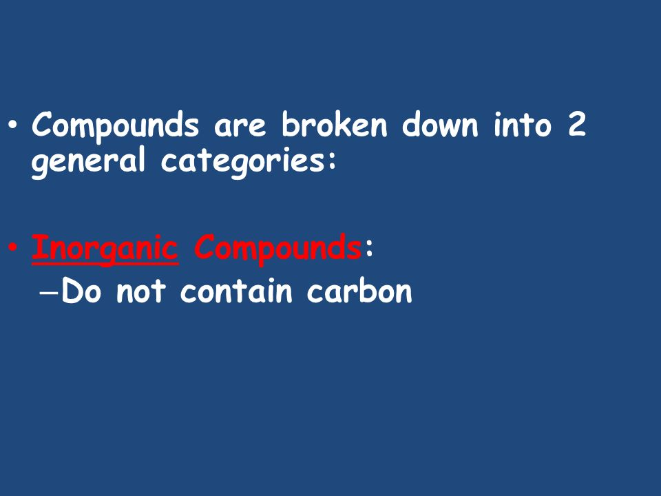 Compounds are broken down into 2 general categories: