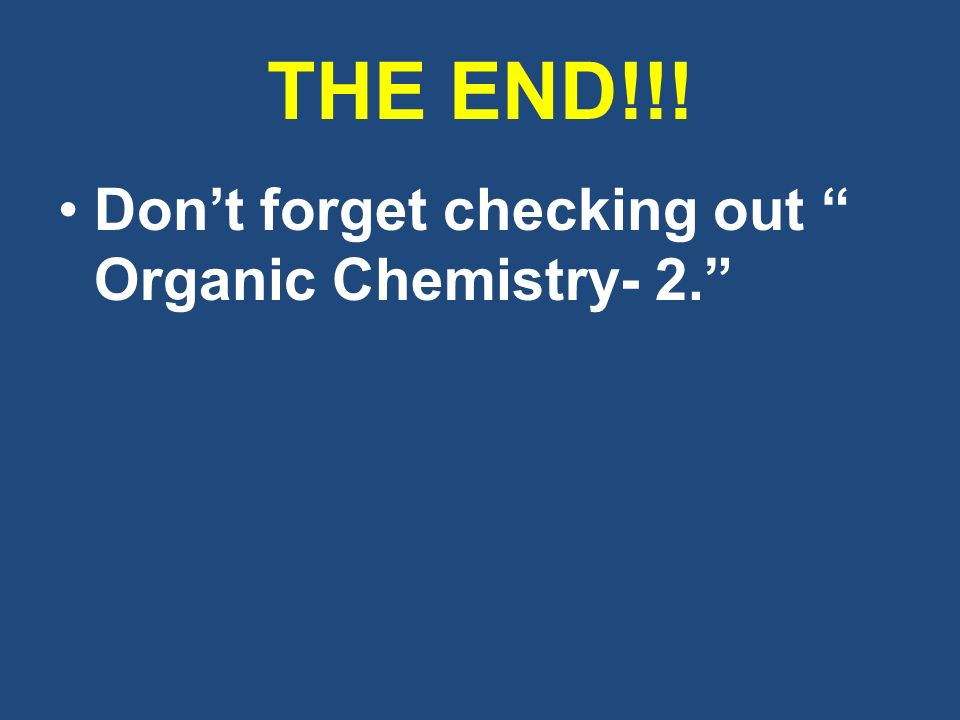 THE END!!! Don't forget checking out Organic Chemistry- 2.