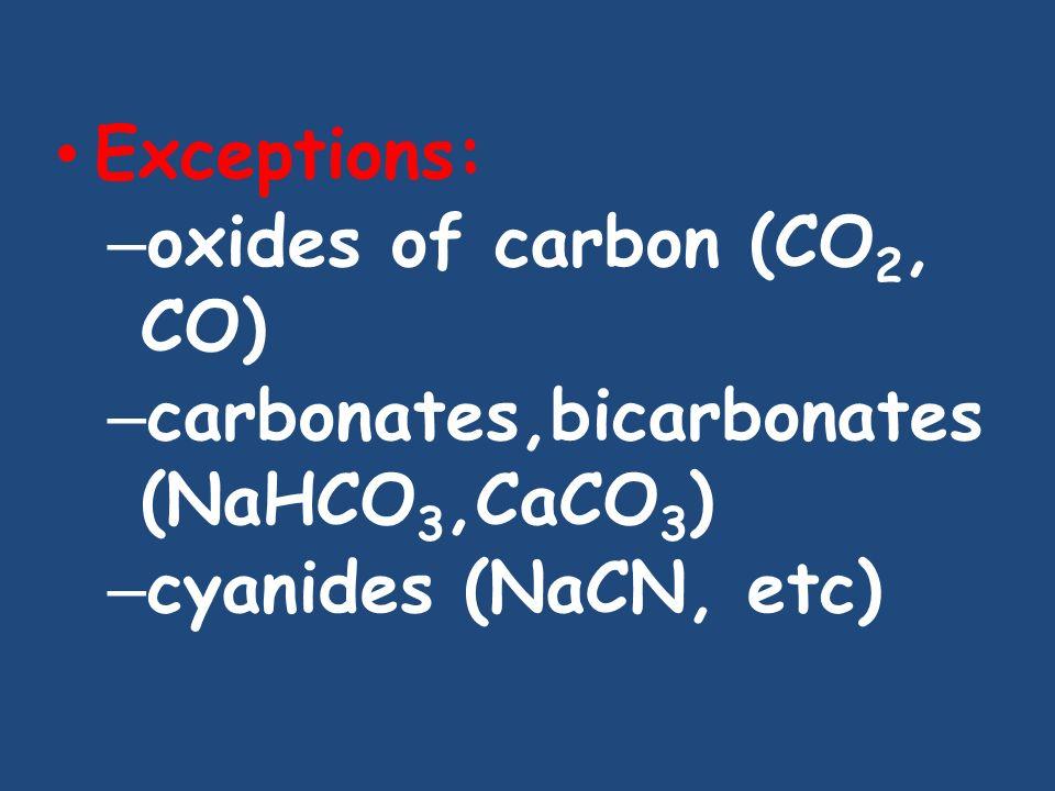 Exceptions: oxides of carbon (CO2, CO) carbonates,bicarbonates(NaHCO3,CaCO3) cyanides (NaCN, etc)