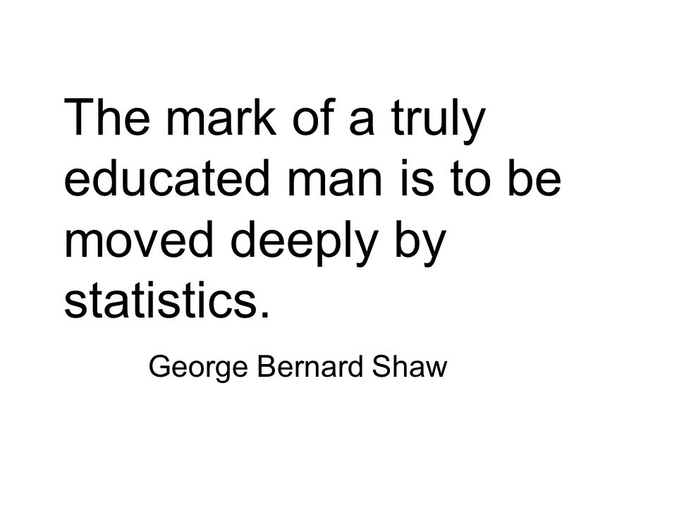 The mark of a truly educated man is to be moved deeply by statistics.
