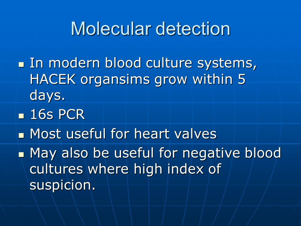 Molecular detection In modern blood culture systems, HACEK organsims grow within 5 days. 16s PCR. Most useful for heart valves.
