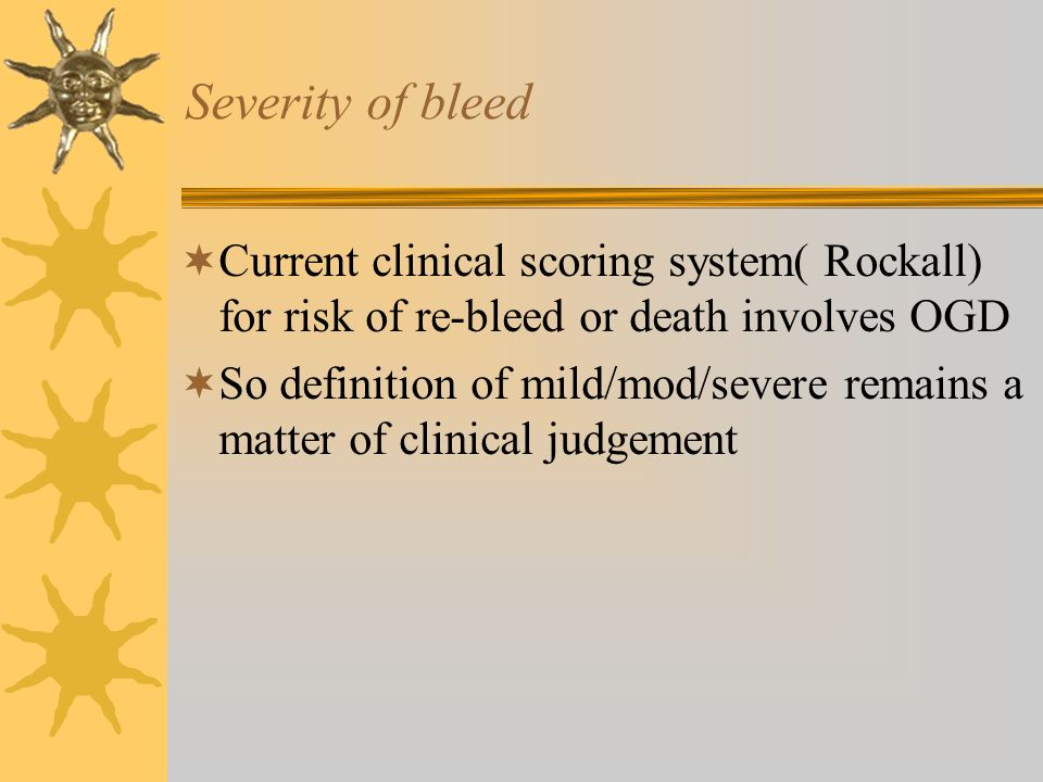 Severity of bleed Current clinical scoring system( Rockall) for risk of re-bleed or death involves OGD.