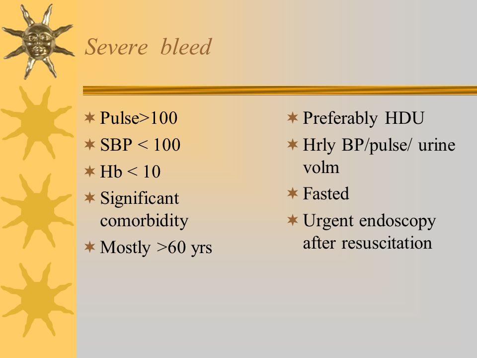 Severe bleed Pulse>100 SBP < 100 Hb < 10