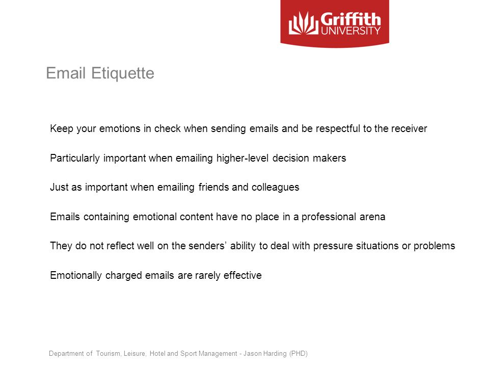 Email Etiquette Keep your emotions in check when sending emails and be respectful to the receiver