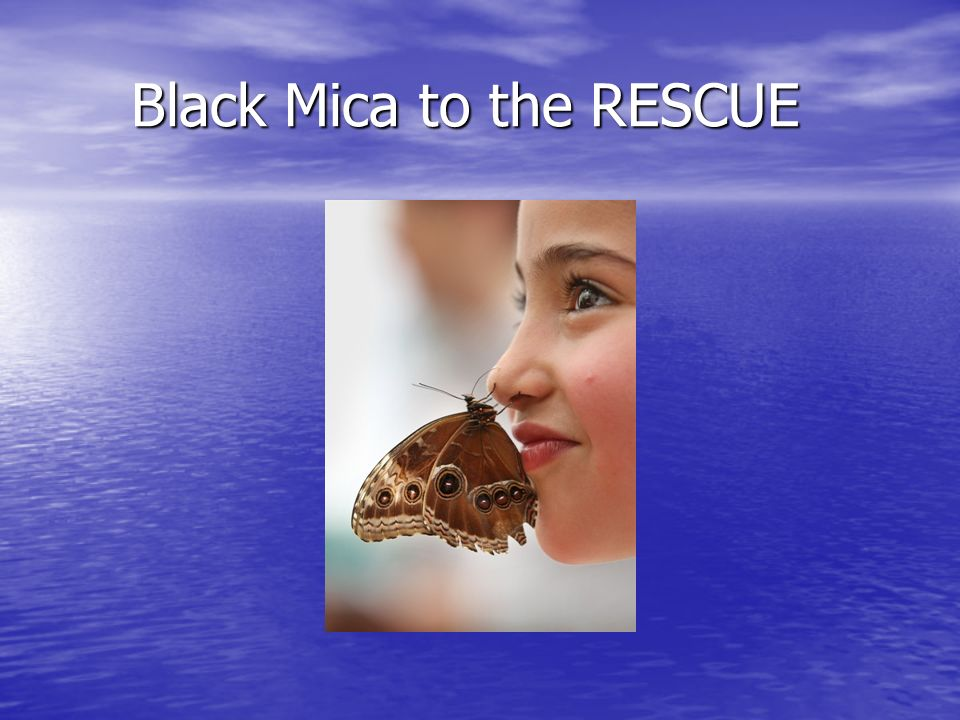 Black Mica to the RESCUE