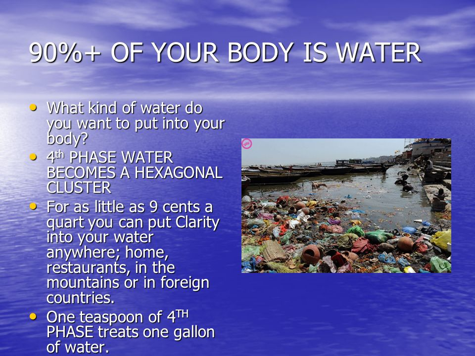 90%+ OF YOUR BODY IS WATER What kind of water do you want to put into your body 4th PHASE WATER BECOMES A HEXAGONAL CLUSTER.