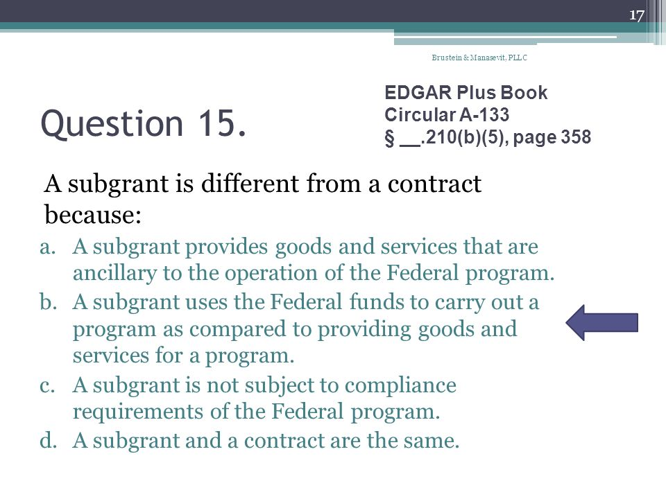 Question 15. A subgrant is different from a contract because: