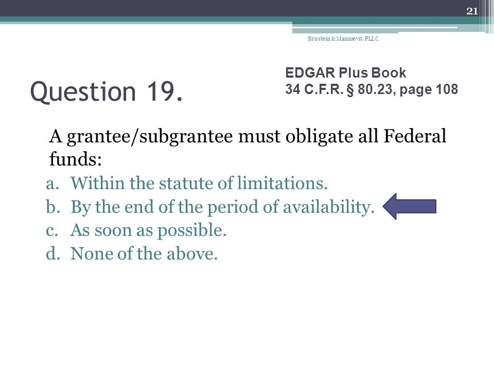 Question 19. A grantee/subgrantee must obligate all Federal funds: