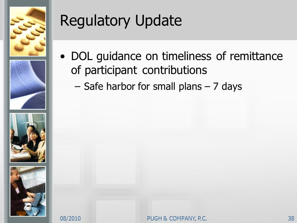 Regulatory Update DOL guidance on timeliness of remittance of participant contributions. Safe harbor for small plans – 7 days.