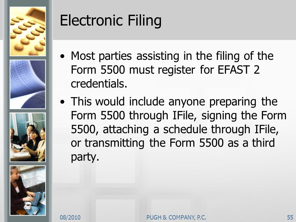 Electronic Filing Most parties assisting in the filing of the Form 5500 must register for EFAST 2 credentials.