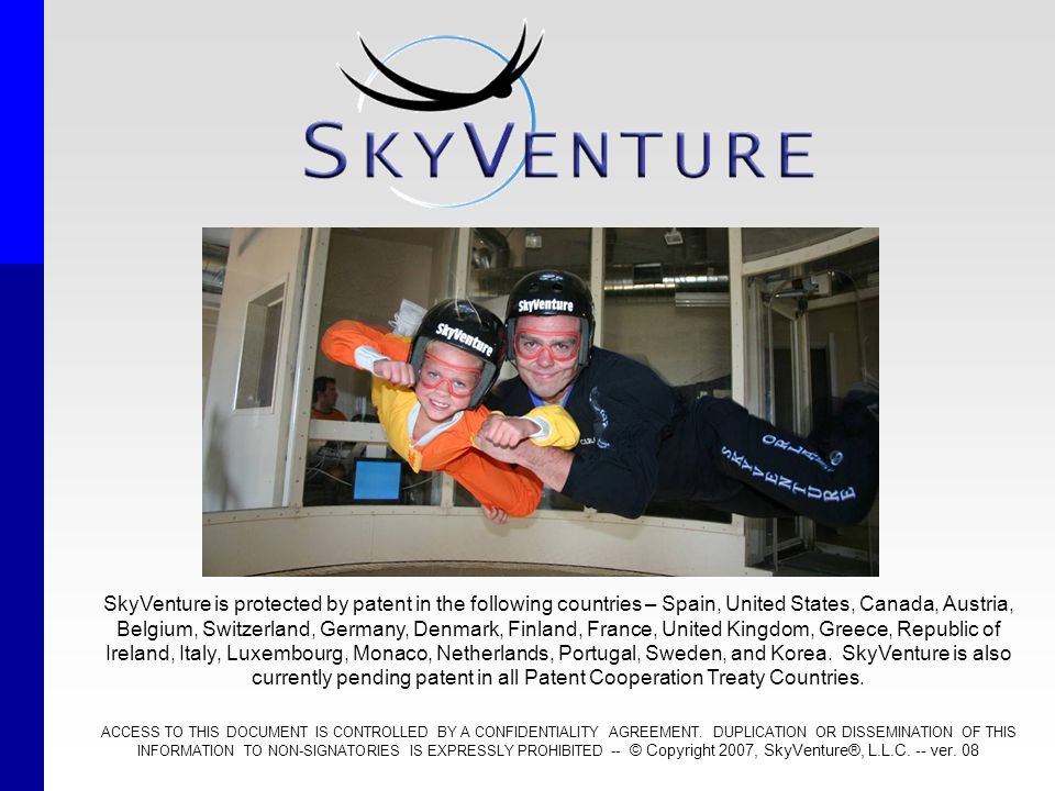 SkyVenture is protected by patent in the following countries – Spain, United States, Canada, Austria, Belgium, Switzerland, Germany, Denmark, Finland, France, United Kingdom, Greece, Republic of Ireland, Italy, Luxembourg, Monaco, Netherlands, Portugal, Sweden, and Korea. SkyVenture is also currently pending patent in all Patent Cooperation Treaty Countries.