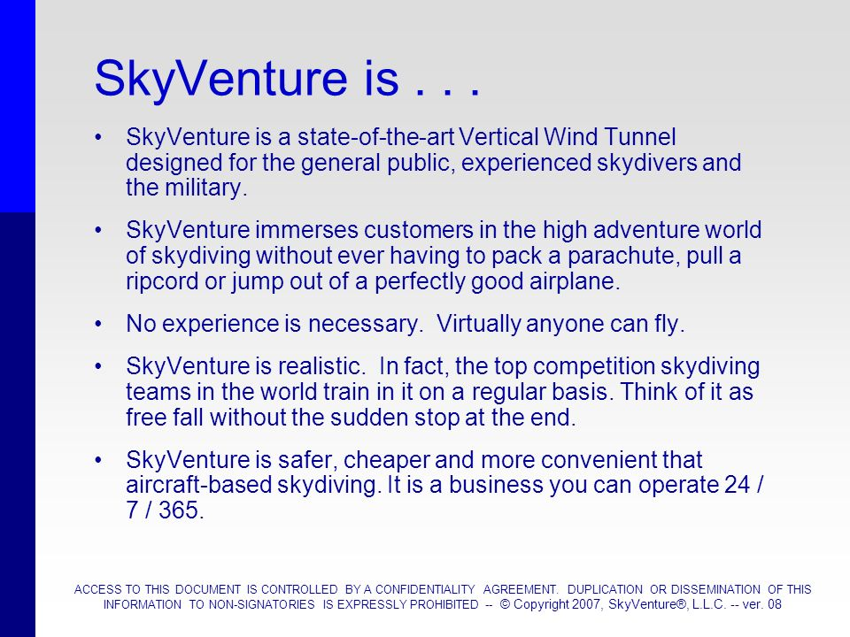SkyVenture is . . . SkyVenture is a state-of-the-art Vertical Wind Tunnel designed for the general public, experienced skydivers and the military.