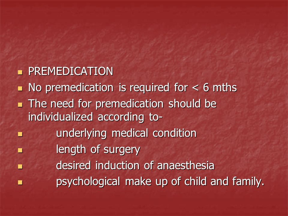 PREMEDICATION No premedication is required for < 6 mths. The need for premedication should be individualized according to-