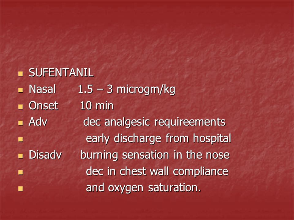 SUFENTANIL Nasal 1.5 – 3 microgm/kg. Onset 10 min. Adv dec analgesic requireements.