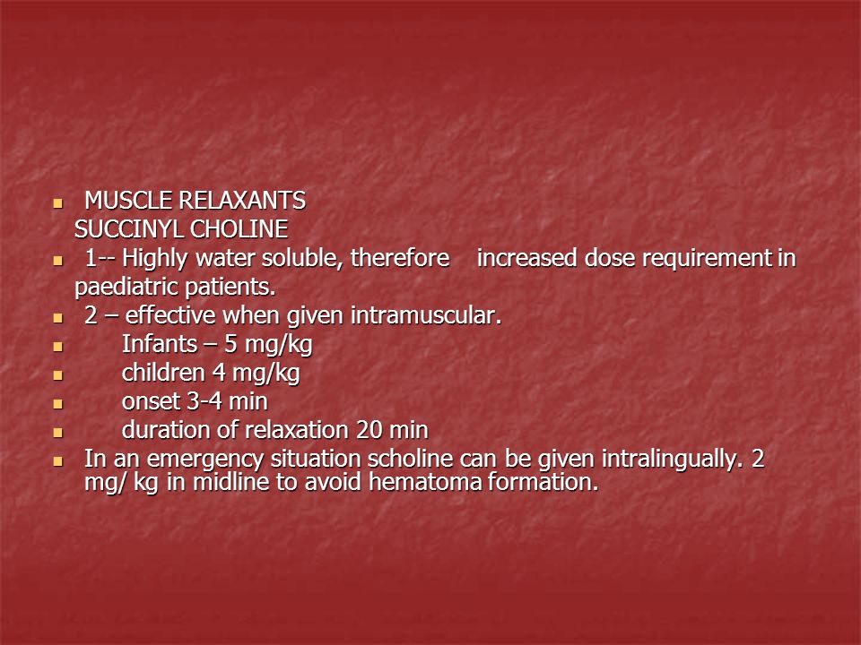 MUSCLE RELAXANTS SUCCINYL CHOLINE. 1-- Highly water soluble, therefore increased dose requirement in.
