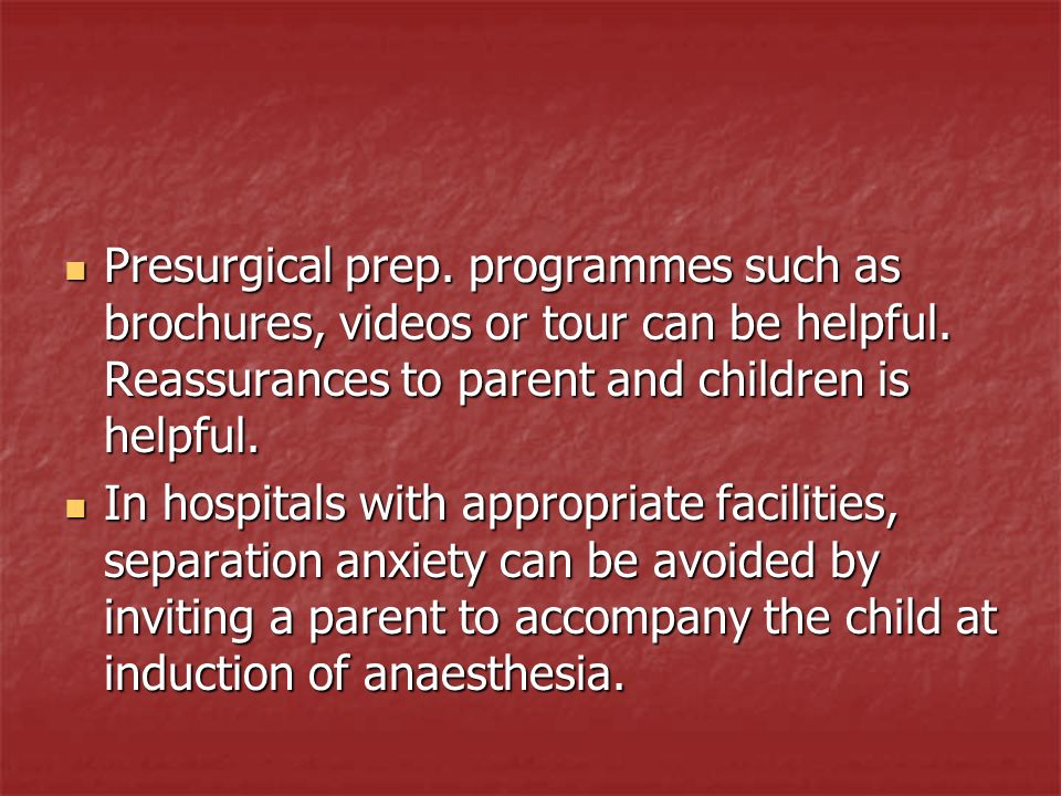 Presurgical prep. programmes such as brochures, videos or tour can be helpful. Reassurances to parent and children is helpful.