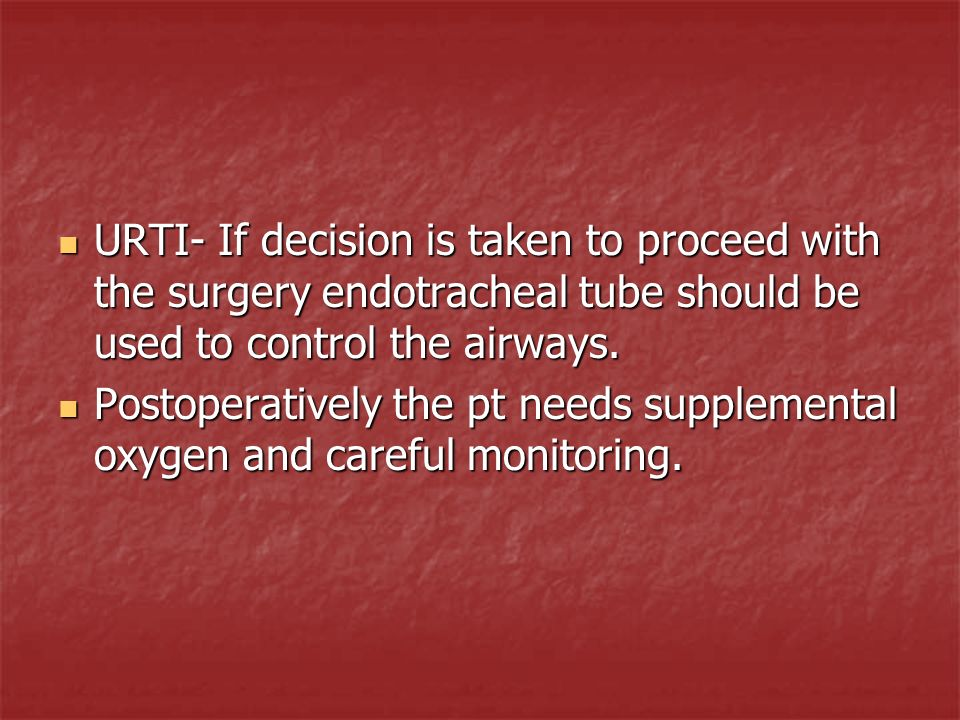 URTI- If decision is taken to proceed with the surgery endotracheal tube should be used to control the airways.
