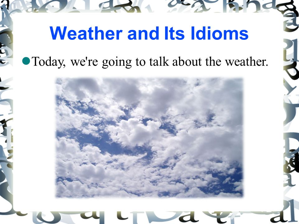 Weather and Its Idioms Today, we re going to talk about the weather. 1