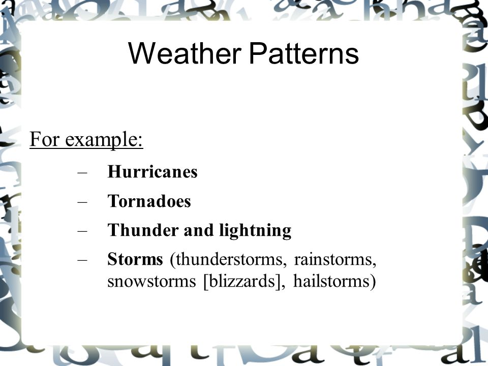 Weather Patterns For example: Hurricanes Tornadoes