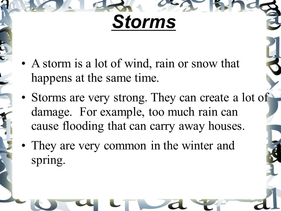 StormsA storm is a lot of wind, rain or snow that happens at the same time.