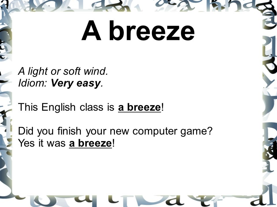 A breeze A light or soft wind. Idiom: Very easy. This English class is a breeze! Did you finish your new computer game Yes it was a breeze!