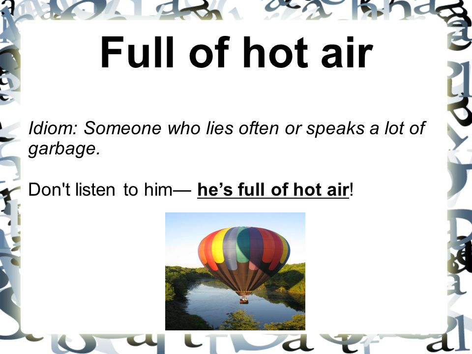 Full of hot air Idiom: Someone who lies often or speaks a lot of garbage. Don t listen to him— he's full of hot air!