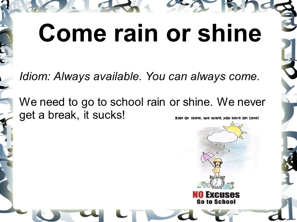 Come rain or shine Idiom: Always available. You can always come. We need to go to school rain or shine. We never get a break, it sucks!