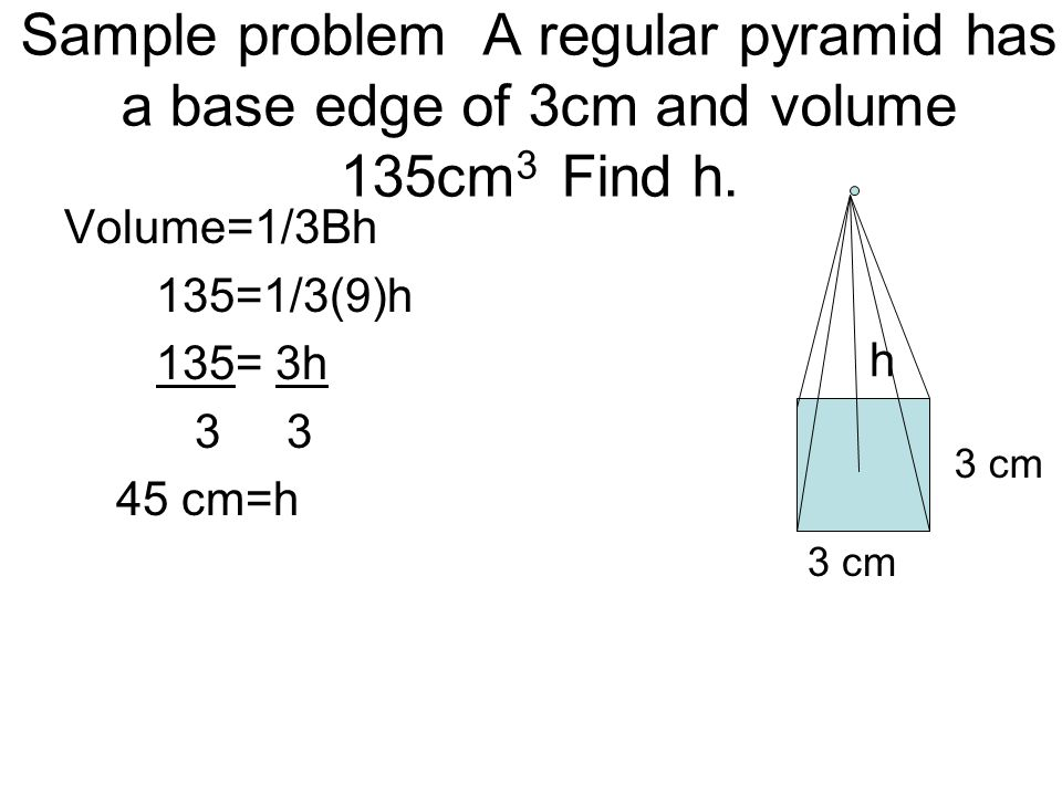 Sample problem A regular pyramid has a base edge of 3cm and volume 135cm3 Find h.
